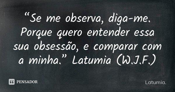 """""""Se me observa, diga-me. Porque quero entender essa sua obsessão, e comparar com a minha."""" Latumia (W.J.F.)... Frase de Latumia.."""