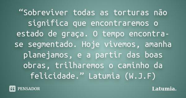 """""""Sobreviver todas as torturas não significa que encontraremos o estado de graça. O tempo encontra-se segmentado. Hoje vivemos, amanha planejamos, e a partir das... Frase de Latumia.."""