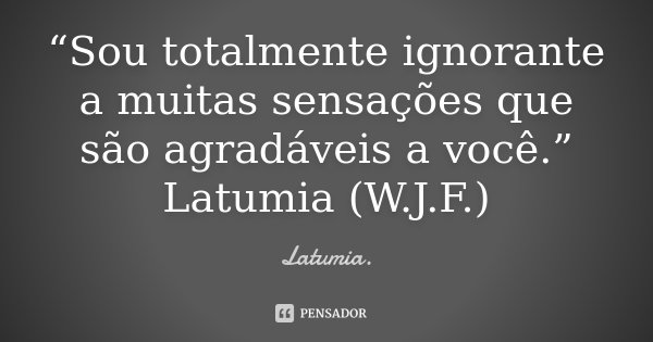 """""""Sou totalmente ignorante a muitas sensações que são agradáveis a você."""" Latumia (W.J.F.)... Frase de Latumia.."""