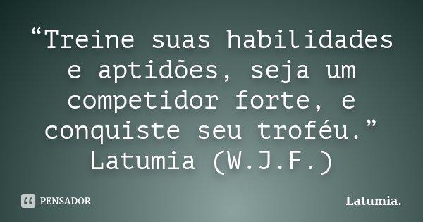 """""""Treine suas habilidades e aptidões, seja um competidor forte, e conquiste seu troféu."""" Latumia (W.J.F.)... Frase de Latumia.."""