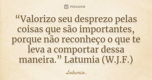 """""""Valorizo seu desprezo pelas coisas que são importantes, porque não reconheço o que te leva a comportar dessa maneira."""" Latumia (W.J.F.)... Frase de Latumia.."""
