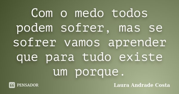 Com o medo todos podem sofrer, mas se sofrer vamos aprender que para tudo existe um porque.... Frase de Laura Andrade Costa.