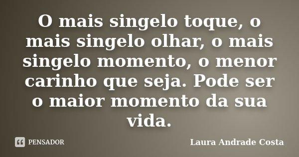 O mais singelo toque, o mais singelo olhar, o mais singelo momento, o menor carinho que seja. Pode ser o maior momento da sua vida.... Frase de Laura Andrade Costa.