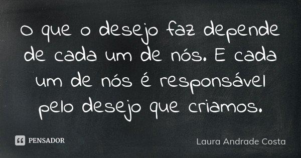 O que o desejo faz depende de cada um de nós. E cada um de nós é responsável pelo desejo que criamos.... Frase de Laura Andrade Costa.