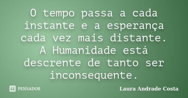 O tempo passa a cada instante e a esperança cada vez mais distante. A Humanidade está descrente de tanto ser inconsequente.... Frase de Laura Andrade Costa.