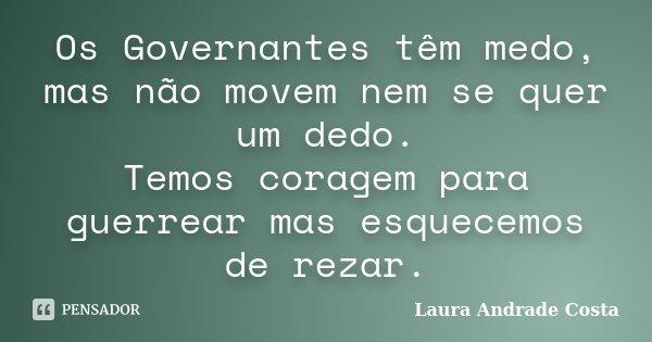 Os Governantes têm medo, mas não movem nem se quer um dedo. Temos coragem para guerrear mas esquecemos de rezar.... Frase de Laura Andrade Costa.