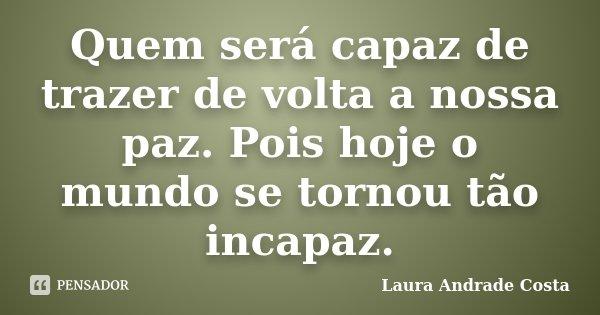 Quem será capaz de trazer de volta a nossa paz. Pois hoje o mundo se tornou tão incapaz.... Frase de Laura Andrade Costa.