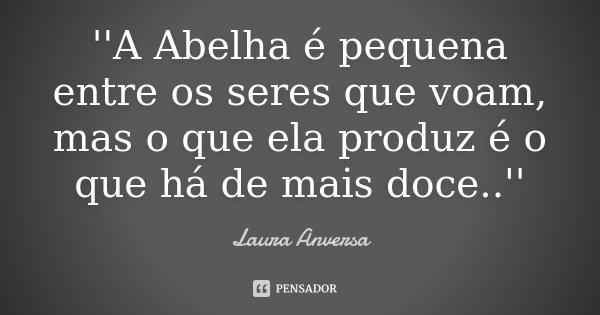 ''A Abelha é pequena entre os seres que voam, mas o que ela produz é o que há de mais doce..''... Frase de Laura Anversa.