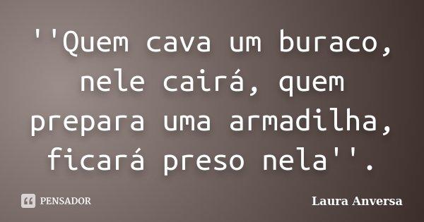 ''Quem cava um buraco, nele cairá, quem prepara uma armadilha, ficará preso nela''.... Frase de Laura Anversa.