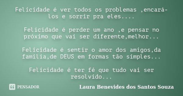 Felicidade é ver todos os problemas ,encará-los e sorrir pra eles.... Felicidade é perder um ano ,e pensar no próximo que vai ser diferente,melhor... Felicidade... Frase de Laura Benevides dos Santos Souza.