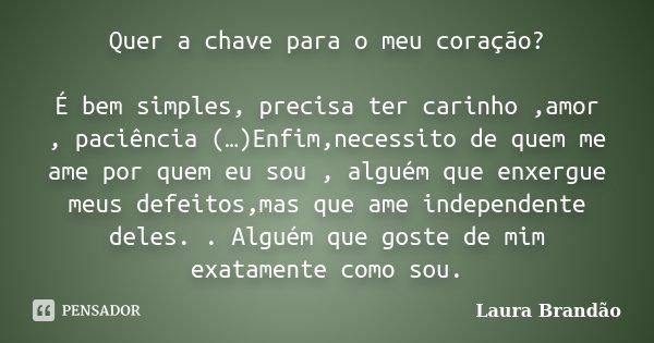 Quer a chave para o meu coração? É bem simples, precisa ter carinho ,amor , paciência (…)Enfim,necessito de quem me ame por quem eu sou , alguém que enxergue me... Frase de Laura Brandão.