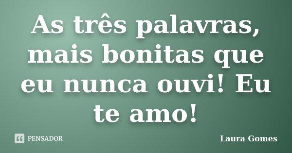 As três palavras, mais bonitas que eu nunca ouvi! Eu te amo!... Frase de Laura Gomes.