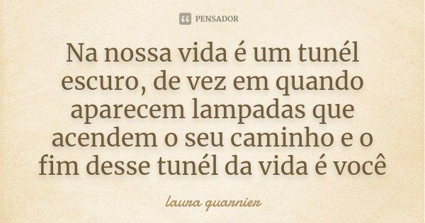 Na nossa vida é um tunél escuro , de vez em quando aparecem lampadas que acendem o seu caminho e o fim desse tunél da vida é você... Frase de Laura Guarnier.