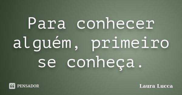 Para conhecer alguém, primeiro se conheça.... Frase de Laura Lucca.