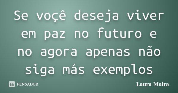 Se voçê deseja viver em paz no futuro e no agora apenas não siga más exemplos... Frase de Laura Maira.