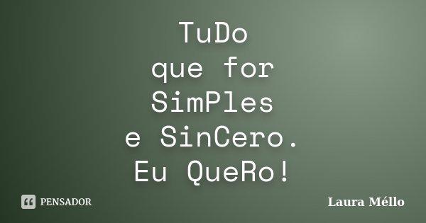 TuDo que for SimPles e SinCero. Eu QueRo!... Frase de Laura Méllo.
