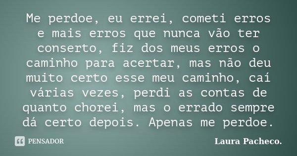 Me perdoe, eu errei, cometi erros e mais erros que nunca vão ter conserto, fiz dos meus erros o caminho para acertar, mas não deu muito certo esse meu caminho, ... Frase de Laura Pacheco..
