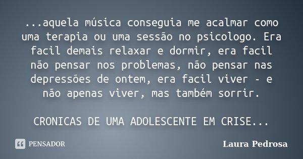 ...aquela música conseguia me acalmar como uma terapia ou uma sessão no psicologo. Era facil demais relaxar e dormir, era facil não pensar nos problemas, não pe... Frase de Laura Pedrosa.