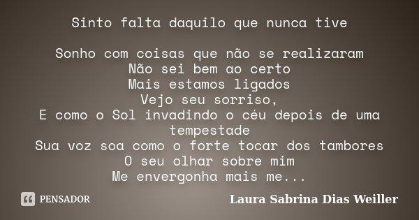Sinto falta daquilo que nunca tive Sonho com coisas que não se realizaram Não sei bem ao certo Mais estamos ligados Vejo seu sorriso, E como o Sol invadindo o c... Frase de Laura Sabrina Dias Weiller.
