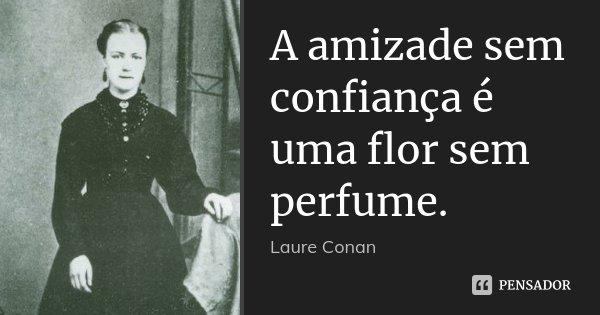 A amizade sem confiança é uma flor sem perfume.... Frase de Laure Conan.