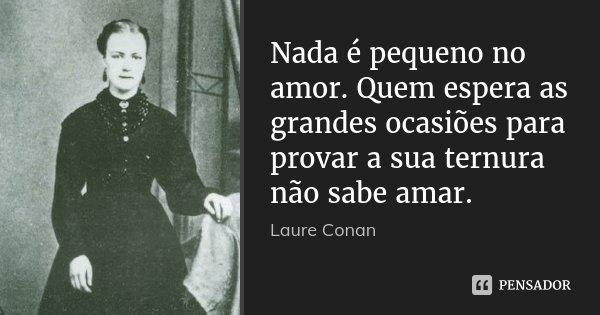 Nada é pequeno no amor. Quem espera as grandes ocasiões para provar a sua ternura não sabe amar.... Frase de Laure Conan.