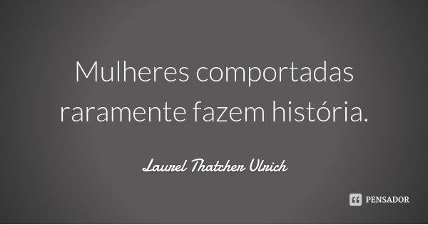 Mulheres comportadas raramente fazem história.... Frase de Laurel Thatcher Ulrich.