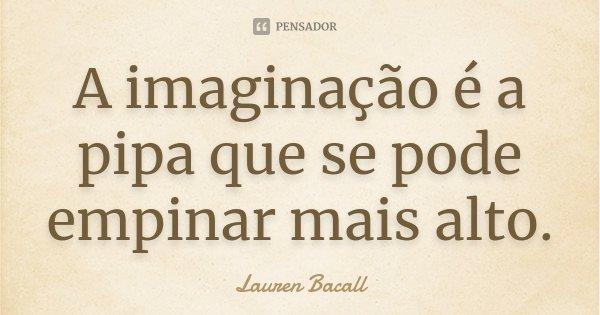 A imaginação é a pipa que se pode empinar mais alto.... Frase de Lauren Bacall.