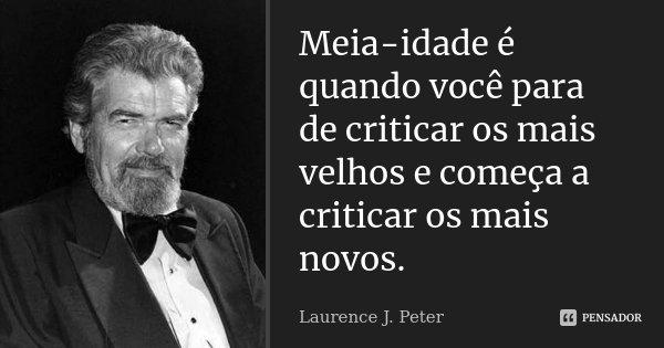 Meia-idade é quando você pára de criticar os mais velhos e começa a criticar os mais novos.... Frase de Laurence J. Peter.