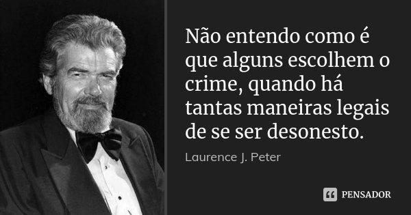 Não entendo como é que alguns escolhem o crime, quando há tantas maneiras legais de se ser desonesto.... Frase de Laurence J. Peter.