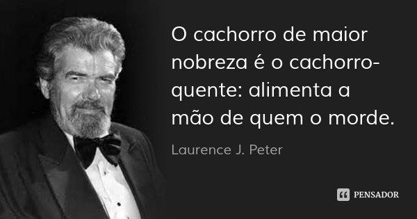 O cachorro de maior nobreza é o cachorro-quente: alimenta a mão de quem o morde.... Frase de Laurence J. Peter.
