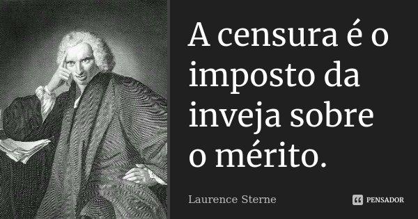 A censura é o imposto da inveja sobre o mérito.... Frase de Laurence Sterne.