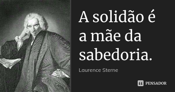 A solidão é a mãe da sabedoria.... Frase de Laurence Sterne.