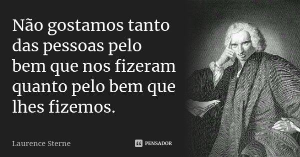 Não gostamos tanto das pessoas pelo bem que nos fizeram quanto pelo bem que lhes fizemos.... Frase de Laurence Sterne.