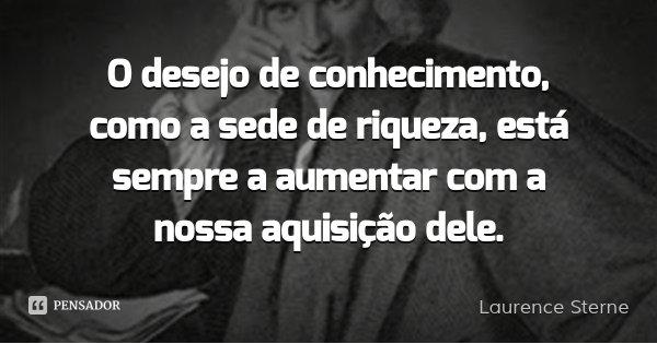 O desejo de conhecimento, como a sede de riqueza, está sempre a aumentar com a nossa aquisição dele.... Frase de Laurence Sterne.