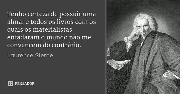 Tenho certeza de possuir uma alma, e todos os livros com os quais os materialistas enfadaram o mundo não me convencem do contrário.... Frase de Laurence Sterne.