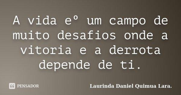 A vida eº um campo de muito desafios onde a vitoria e a derrota depende de ti.... Frase de Laurinda Daniel Quimua Lara..