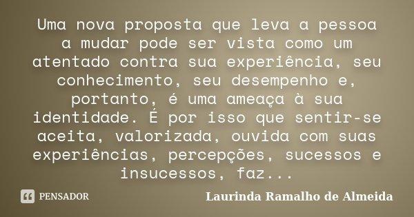 Uma nova proposta que leva a pessoa a mudar pode ser vista como um atentado contra sua experiência, seu conhecimento, seu desempenho e, portanto, é uma ameaça à... Frase de Laurinda Ramalho de Almeida.