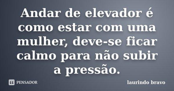 Andar de elevador é como estar com uma mulher, deve-se ficar calmo para não subir a pressão.... Frase de laurindo bravo.