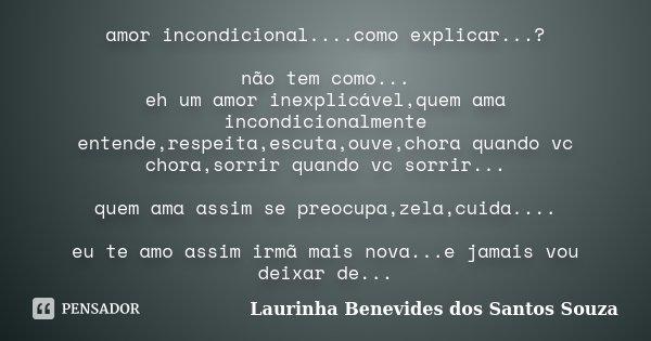 amor incondicional....como explicar...? não tem como... eh um amor inexplicável,quem ama incondicionalmente entende,respeita,escuta,ouve,chora quando vc chora,s... Frase de Laurinha Benevides dos Santos Souza.