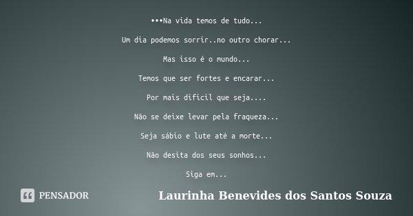 •••Na vida temos de tudo... Um dia podemos sorrir..no outro chorar... Mas isso é o mundo... Temos que ser fortes e encarar... Por mais dificil que seja.... Não ... Frase de Laurinha Benevides dos Santos Souza.