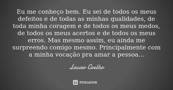 Eu me conheço bem. Eu sei de todos os meus defeitos e de todas as minhas qualidades, de toda minha coragem e de todos os meus medos, de todos os meus acertos e ... Frase de Lauro Coelho.