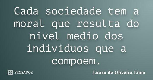 Cada sociedade tem a moral que resulta do nivel medio dos individuos que a compoem.... Frase de Lauro de Oliveira Lima.
