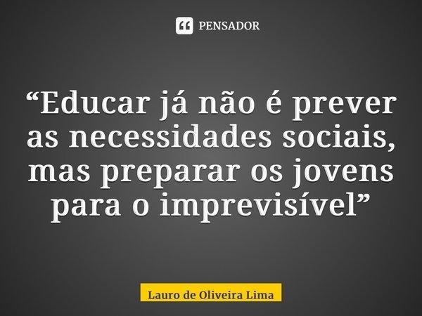"""""""Educar já não é prever as necessidades sociais, mas preparar os jovens para o imprevisível""""... Frase de Lauro de Oliveira Lima."""
