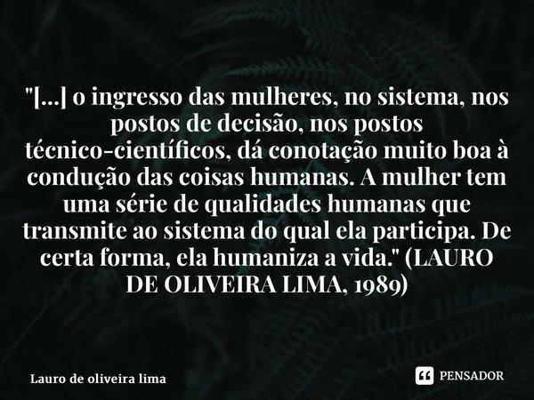 """""""[...] o ingresso das mulheres, no sistema, nos postos de decisão, nos postos técnico-científicos, dá conotação muito boa à condução das coisas humanas. A... Frase de Lauro de Oliveira Lima."""