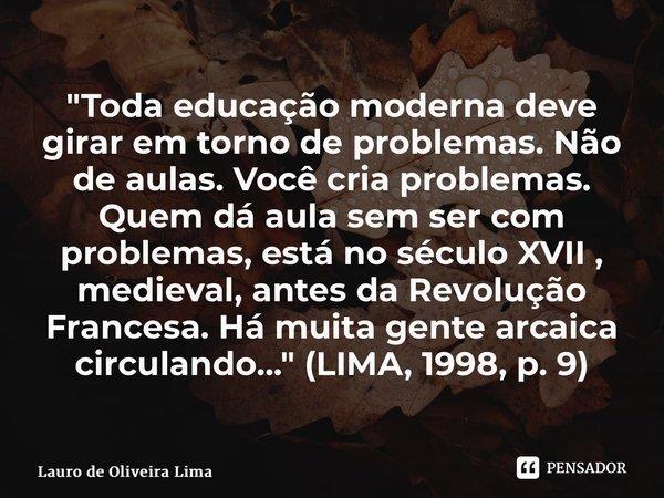 """""""Toda educação moderna deve girar em torno de problemas. Não de aulas. Você cria problemas. Quem dá aula sem ser com problemas, está no século XVII , medi... Frase de Lauro de Oliveira Lima."""