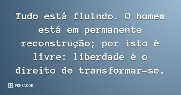 Tudo está fluindo. O homem está em permanente reconstrução; por isto é livre: liberdade é o direito de transformar-se.... Frase de Lauro de Oliveira Lima.