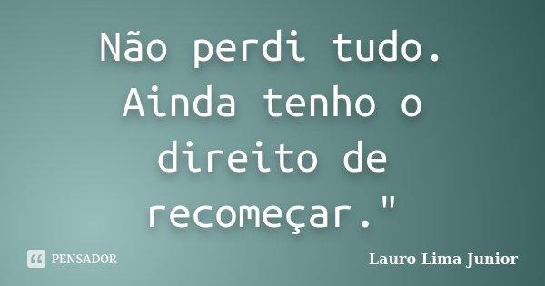 """Não perdi tudo. Ainda tenho o direito de recomeçar.""""... Frase de Lauro Lima Junior."""