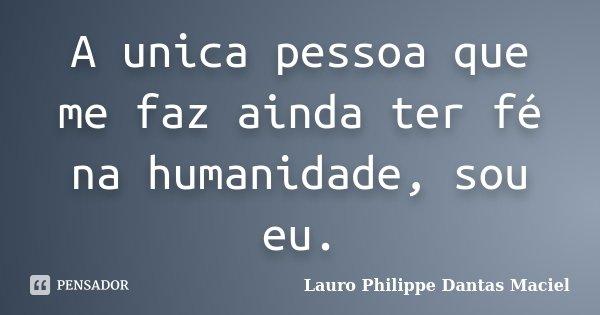 A unica pessoa que me faz ainda ter fé na humanidade, sou eu.... Frase de Lauro Philippe Dantas Maciel.