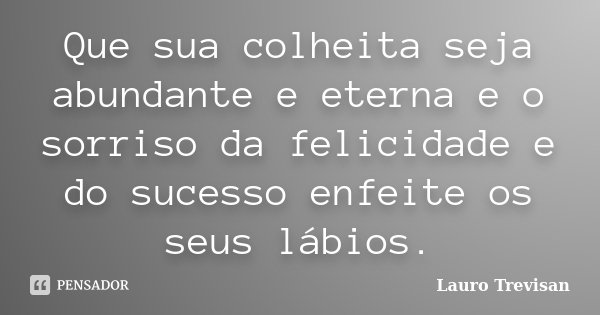 Que sua colheita seja abundante e eterna e o sorriso da felicidade e do sucesso enfeite os seus lábios.... Frase de Lauro Trevisan.