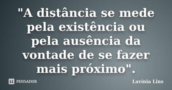 """""""A distância se mede pela existência ou pela ausência da vontade de se fazer mais próximo"""".... Frase de Lavínia Lins."""